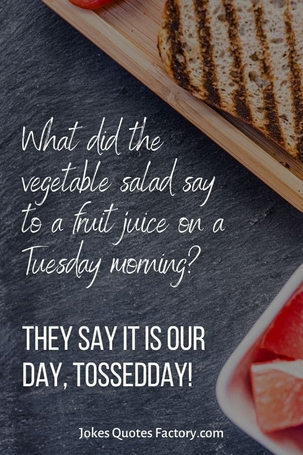 What did the vegetable salad say to a fruit juice on a Tuesday morning