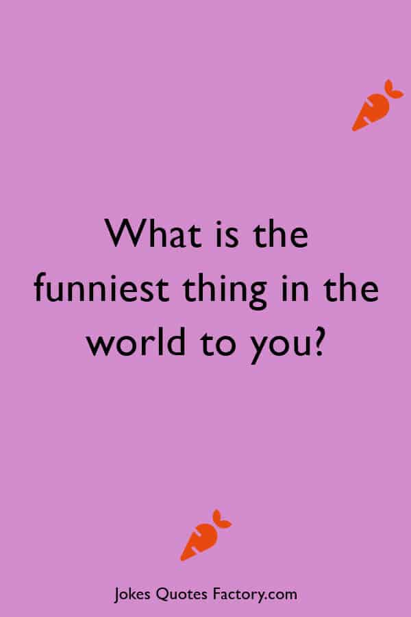 What is the funniest thing in the world to you?