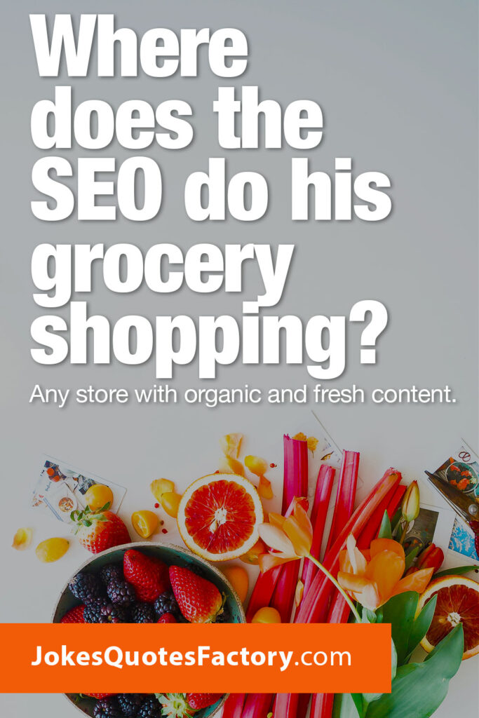 Where does the SEO do his grocery shopping? Any store with organic and fresh content.
