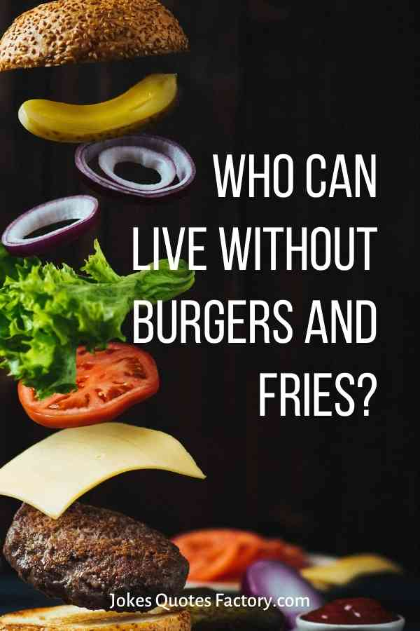 Who can live without burgers and fries