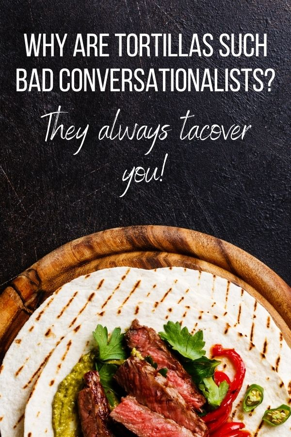Why are tortillas such bad conversationalists? They always tacover you!