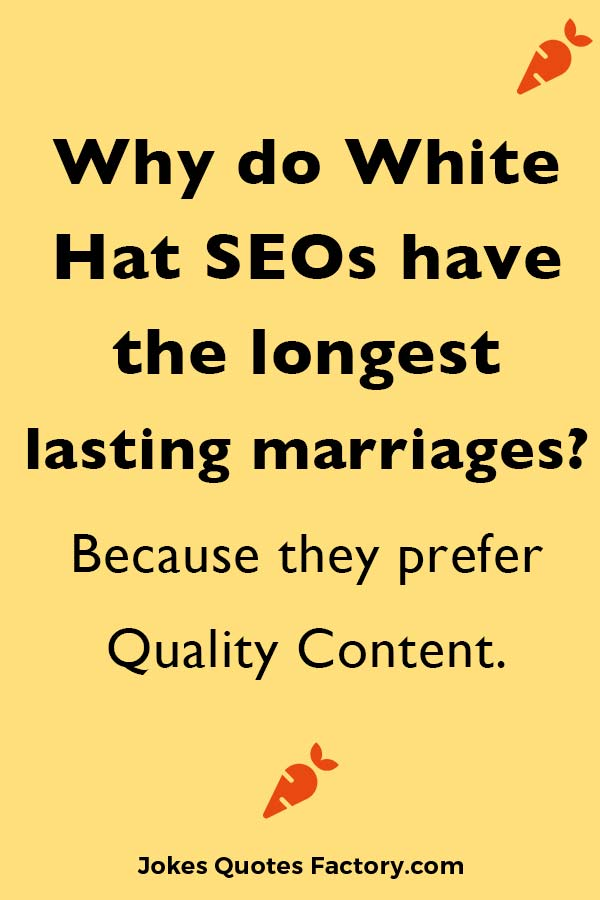 Why do White Hat SEOs have the longest lasting marriages? Because they prefer Quality Content.