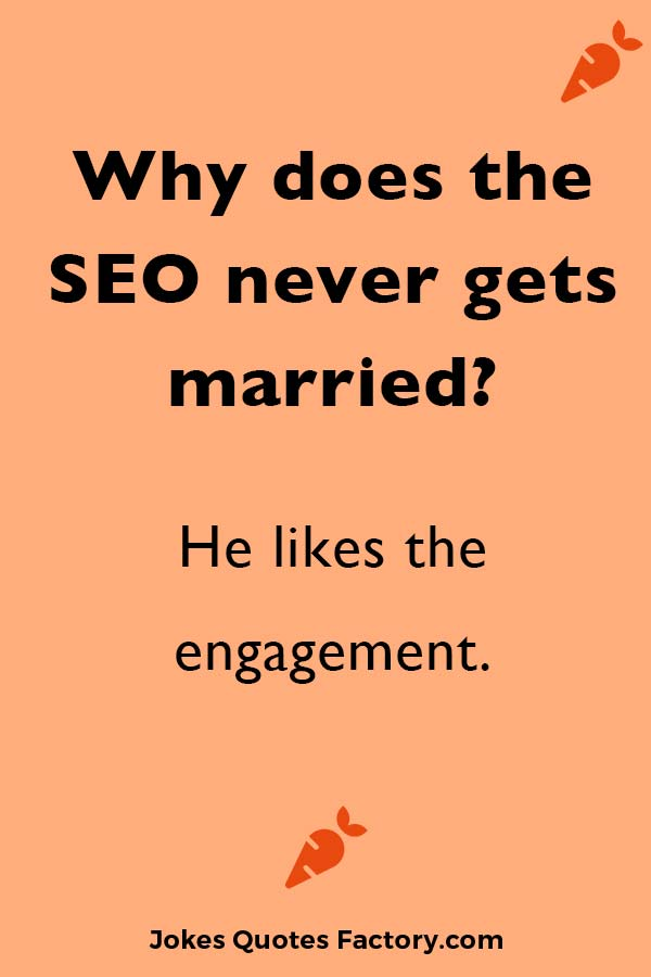 Why does the SEO never gets married? He likes the engagement.