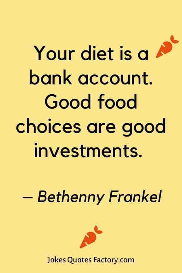 Your diet is a bank account. Good food choices are good investments. – Bethenny Frankel