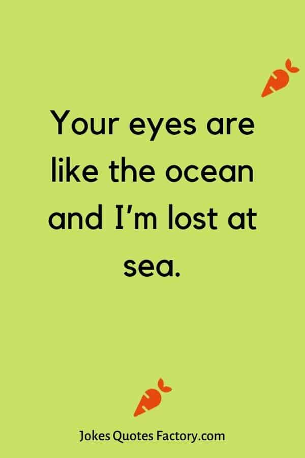 Your eyes are like the ocean and I'm lost at sea.