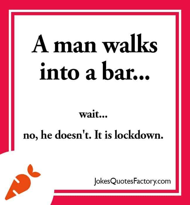 A man walks into a bar... wait... no, he doesn't. It is lockdown.