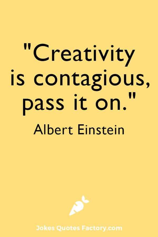 """Creativity is contagious, pass it on.""― Albert Einstein"
