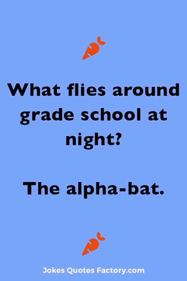 What flies around grade school at night? The alpha-bat.