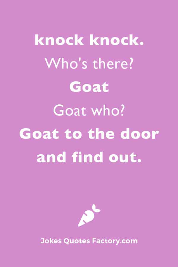 knock knock.  Who's there?  Goat  Goat who?  Goat to the door and find out.