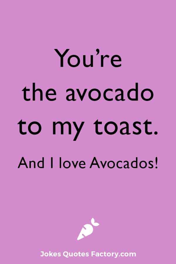 You're the avocado to my toast. And I love Avocados