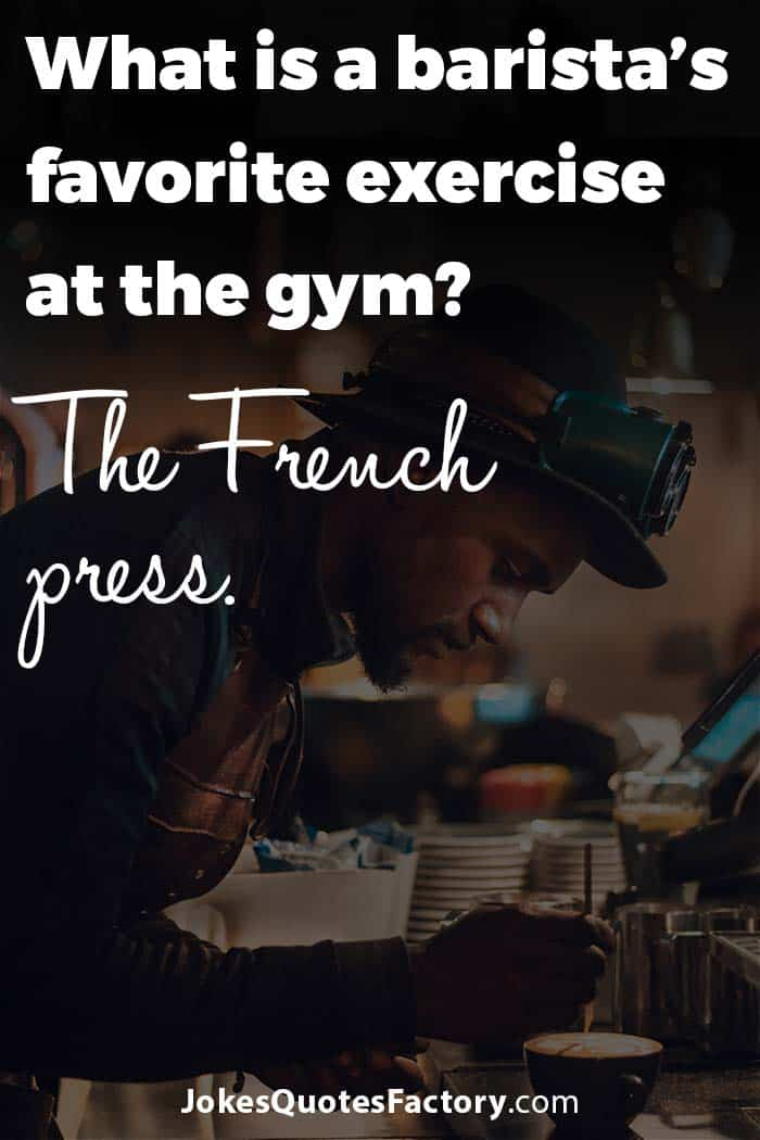 What is a barista's favorite exercise at the gym? The French press.