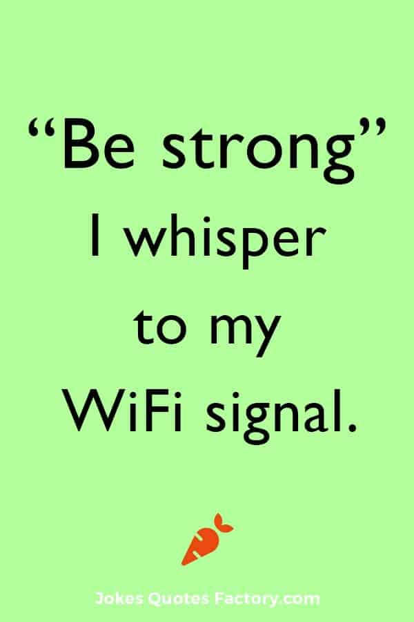"""""""Be strong,"""" I whisper to my WiFi signal."""