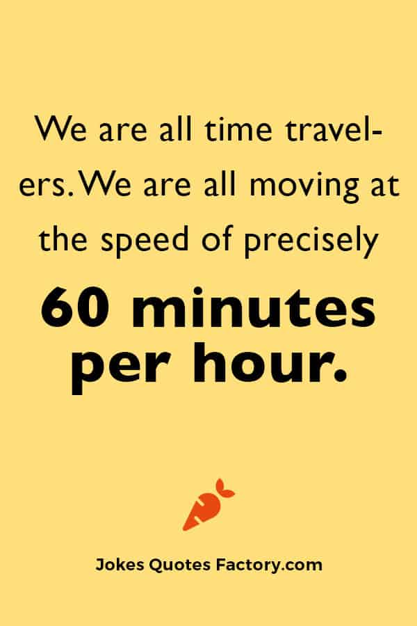We are all time travelers. We are all moving at the speed of precisely 60 minutes per hour.