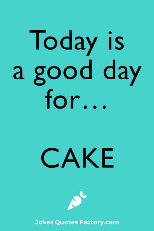 Today is a good day for... cake.