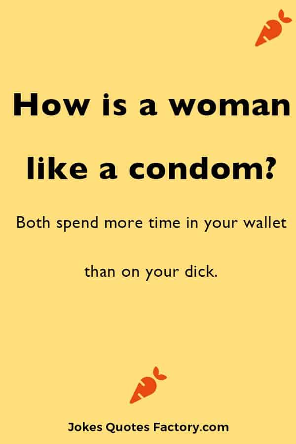 How is a woman like a condom?  Both spend more time in your wallet than on your dick.