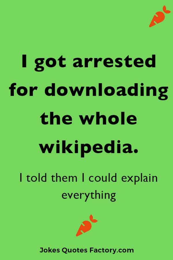 I got arrested for downloading the whole wikipedia. I told them I could explain everything.