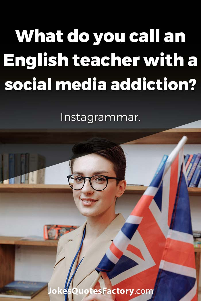 What do you call an English teacher with a social media addiction? Instagrammar.