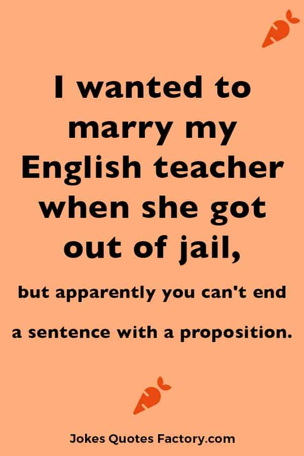 I wanted to marry my English teacher when she got out of jail, but apparently you can't end a sentence with a proposition.