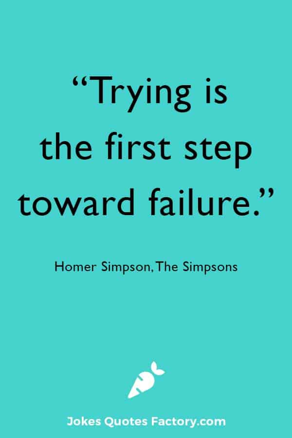 """""""Trying is the first step toward failure."""" — Homer Simpson, The Simpsons"""