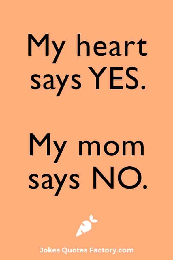 My heart says Yes, my mom says No.