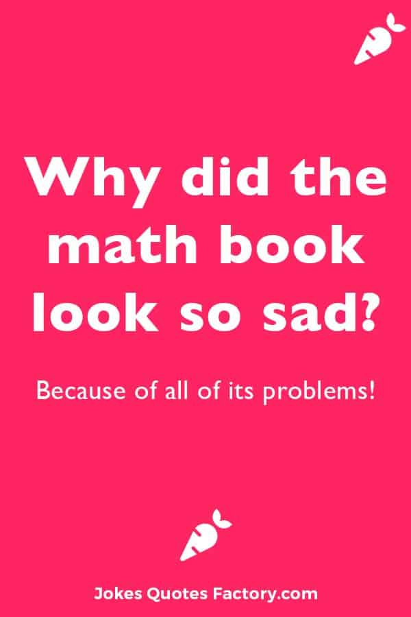 Why did the math book look so sad? Because of all of its problems!