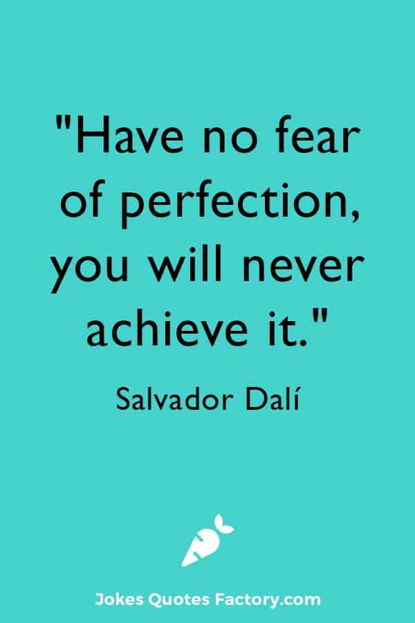 """""""Have no fear of perfection, you will never achieve it."""" ― Salvador Dalí"""