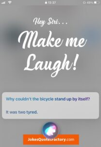 Hey siri, make me laugh! And she will tell you a joke!