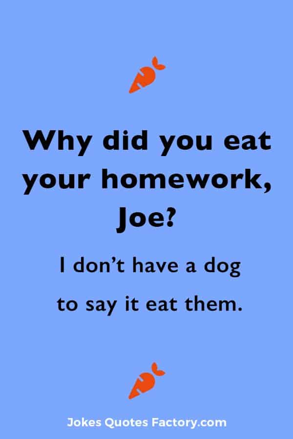 Why did you eat your homework, Joe? Because I don't have a dog to say it eat them.