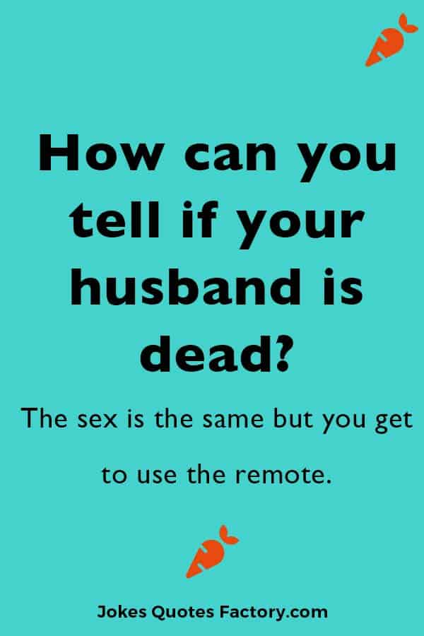 How can you tell if your husband is dead?  The sex is the same but you get to use the remote.