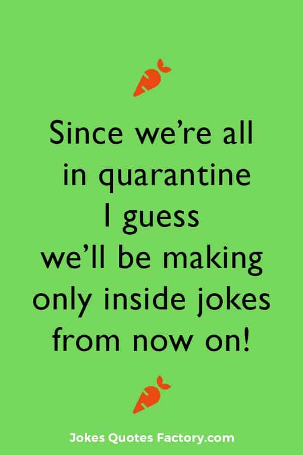 Since we're all in quarantine I guess we'll be making only inside jokes from now on!