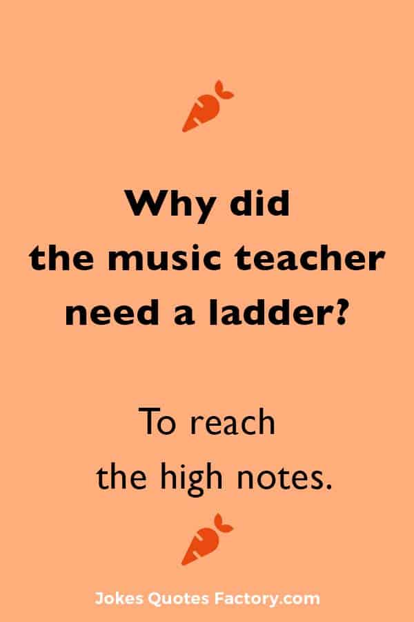 Why did the music teacher need a ladder? To reach the high notes.