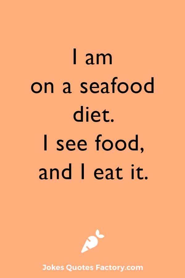 I am on a seafood diet. I see food, and I eat it.