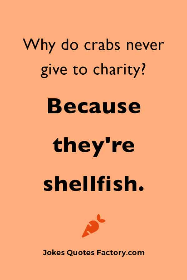 Why do crabs never give to charity?  Because they're shellfish.