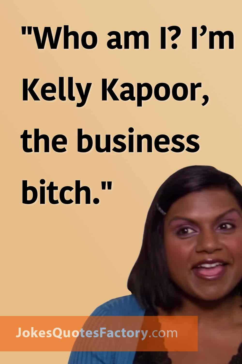 """""""Who am I? I'm Kelly Kapoor, the business bitch."""""""