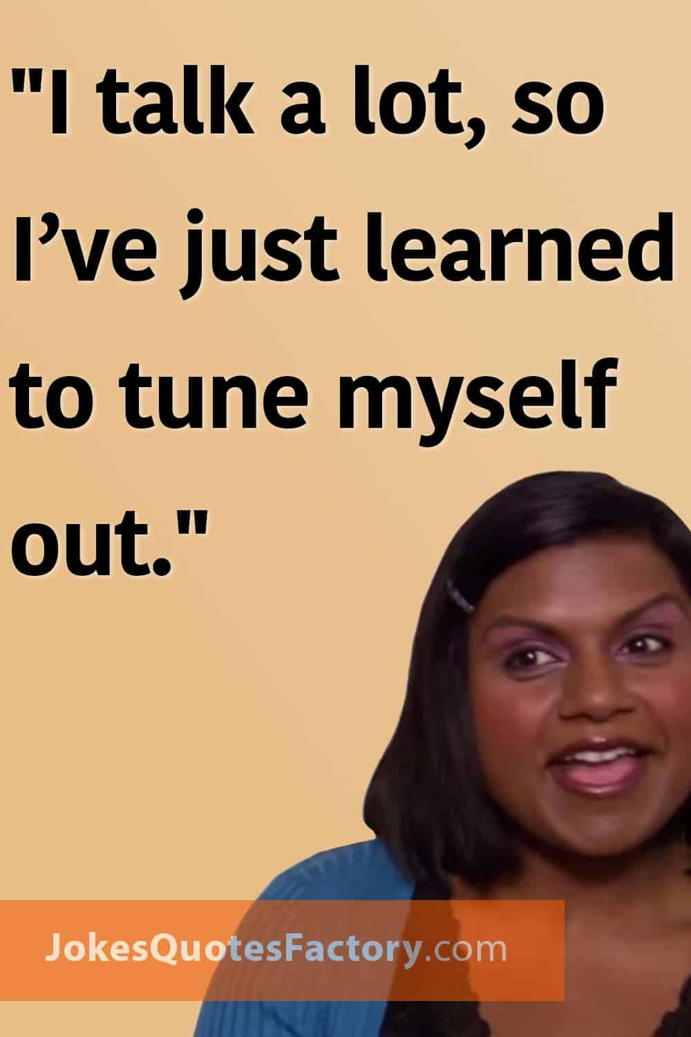 """""""I talk a lot, so I've just learned to tune myself out."""""""