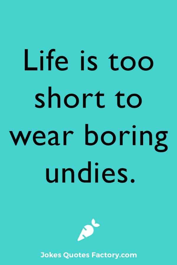 Life is too short to wear boring undies.