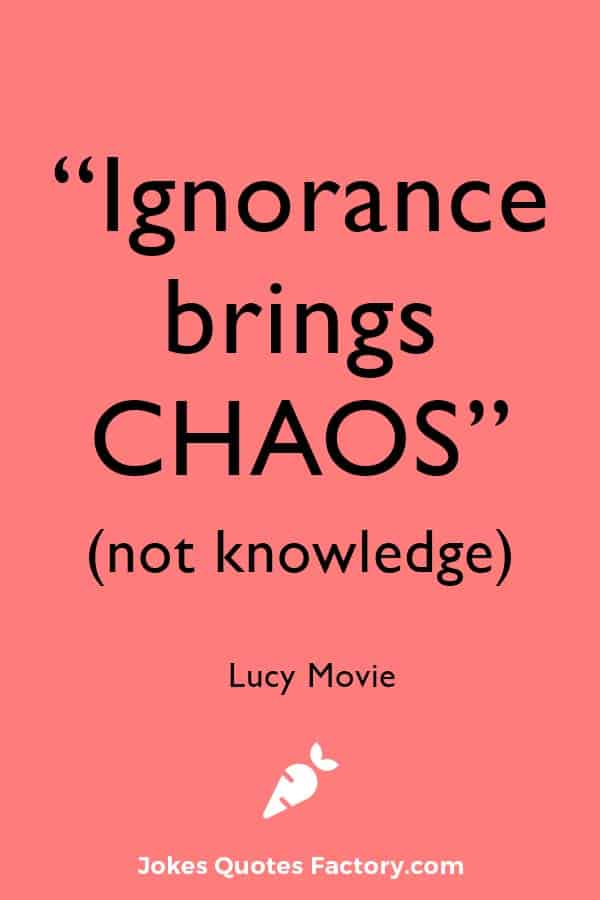 """""""Ignorance brings chaos, not knowledge."""" - Lucy"""