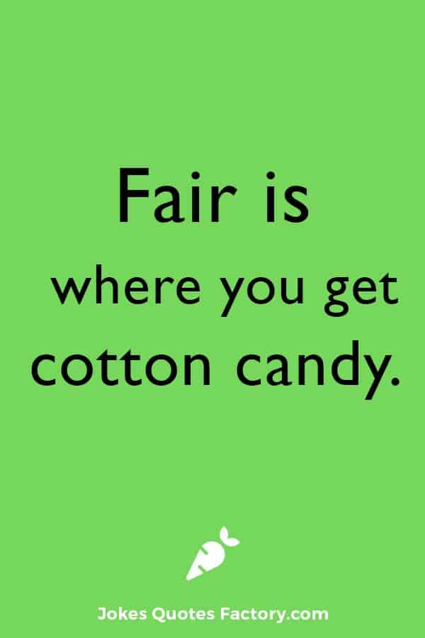 Fair is where you get cotton candy.