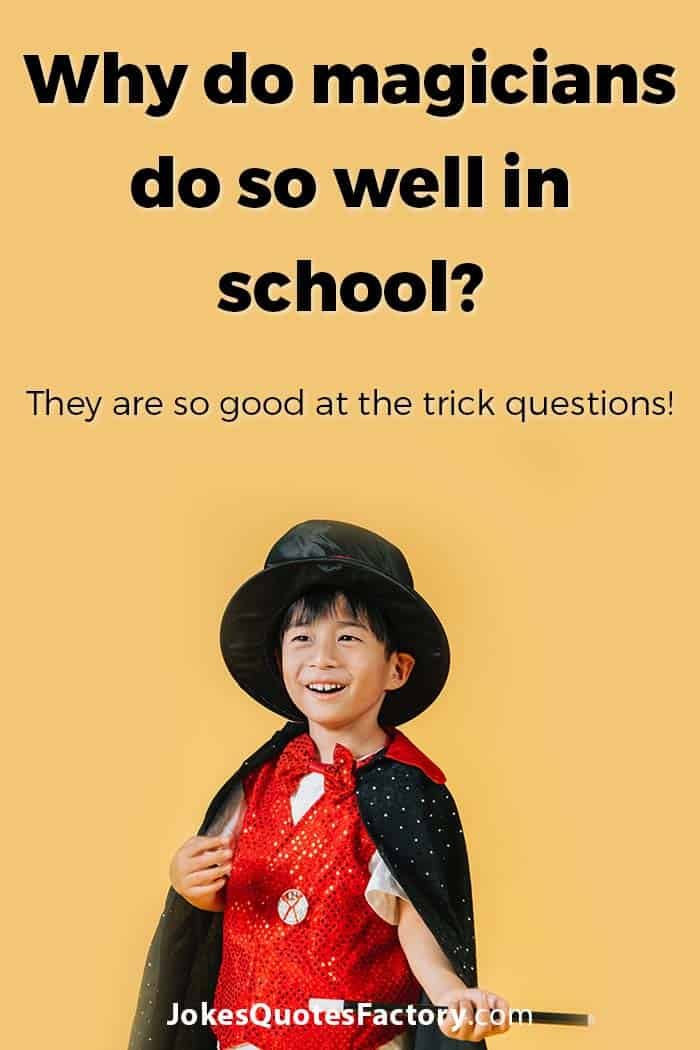 Why do magicians do so well in school? They are so good at the trick questions!