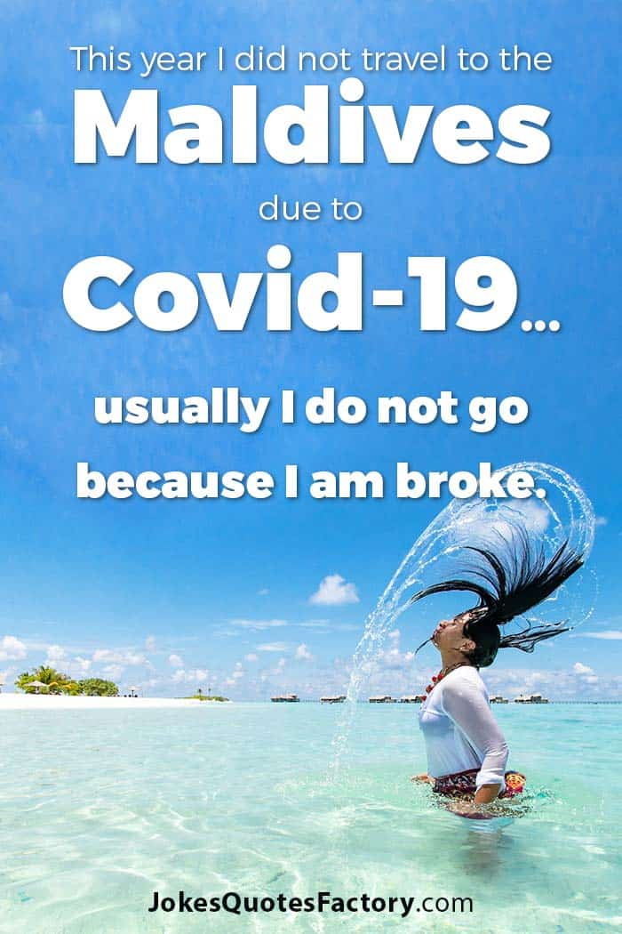 This year I did not travel to the Maldives due to the Pandemic...usually I do not go because I am broke.
