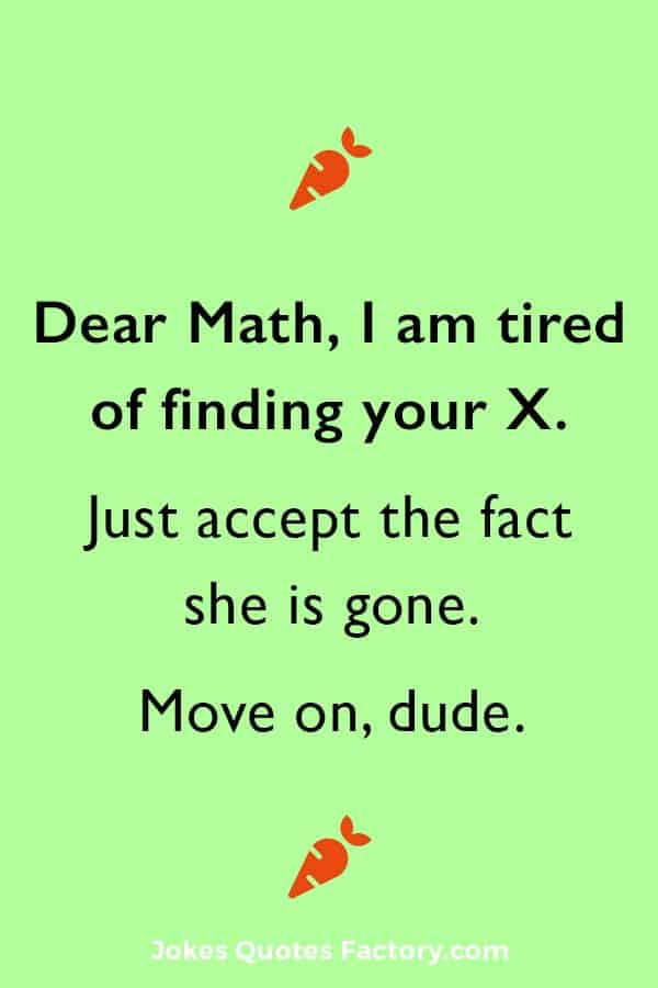 Dear Math, I am tired of finding your X. Just accept the fact she is gone. Move on, dude.