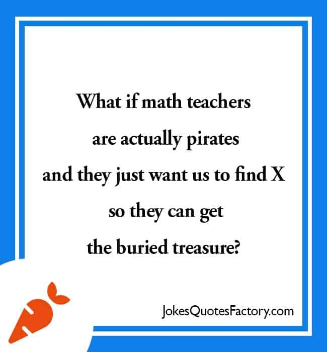 What if math teachers are actually pirates and they just want us to find X so they can get the buried treasure?
