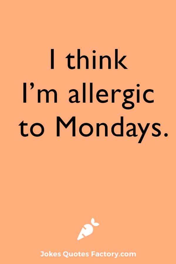 I think I'm allergic to Mondays.