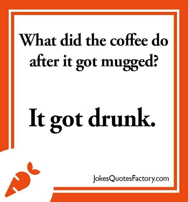 What did the coffee do after it got mugged? It got drunk.