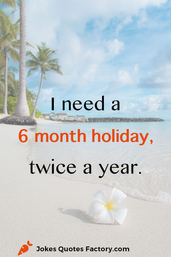 I need a 6 month holiday twice a year