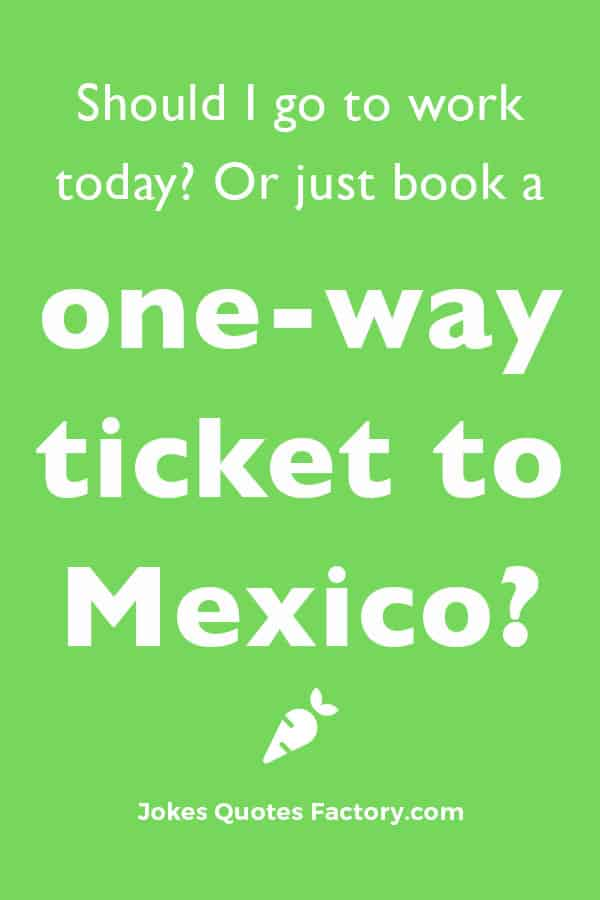 Should I go to work today? Or just book a 1-way ticket to Mexico?