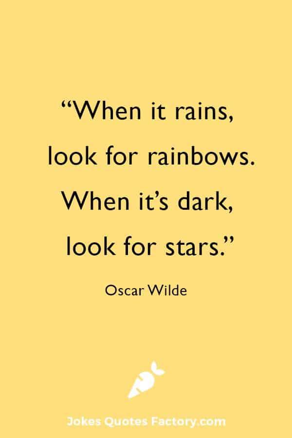 """When it rains, look for rainbows; when it's dark, look for stars."" — Oscar Wilde"