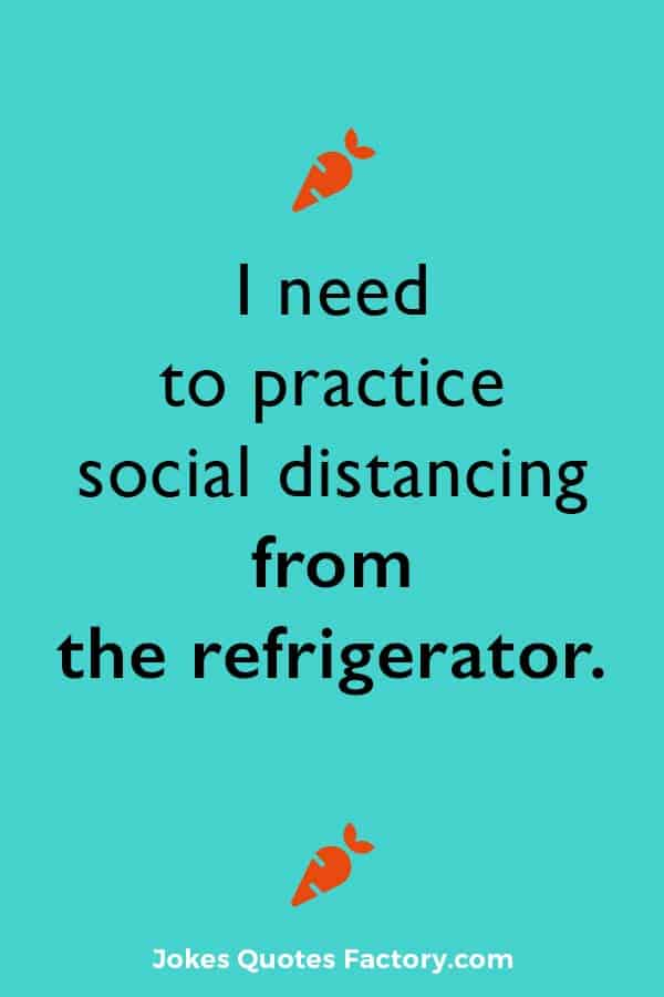 I need to practice social distancing from the refrigerator.