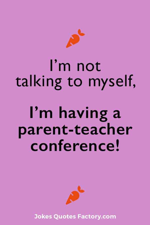 I'm not talking to myself, I'm having a parent-teacher conference!