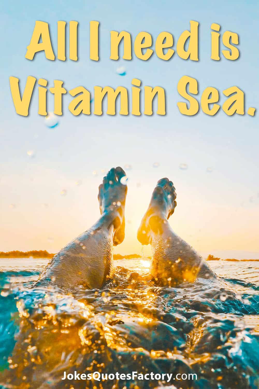 All I need is Vitamin Sea.